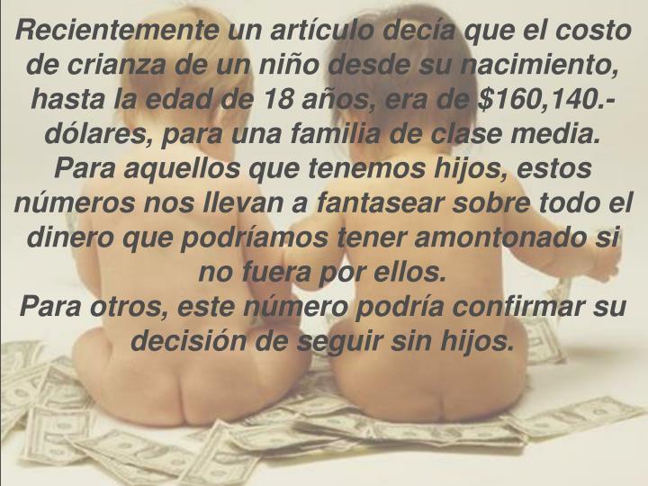 Recientemente un artículo decía que el costo de crianza de un niño desde su nacimiento, hasta la edad de 18 años, era de $160,140.- dólares, para una familia de clase media.