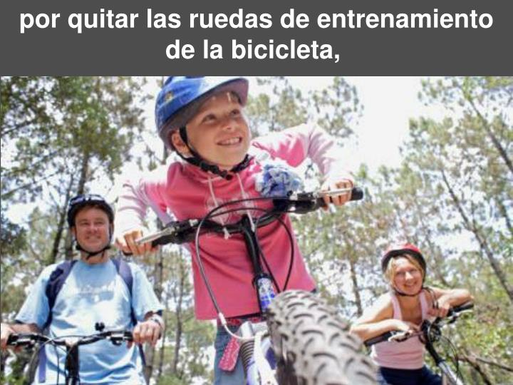 por quitar las ruedas de entrenamiento de la bicicleta,