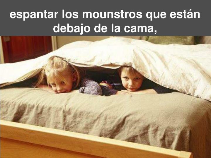 espantar losmounstros que están debajo de la cama,