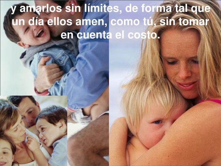 y amarlos sin límites, de forma tal que un día ellos amen, como tú, sin tomar encuenta el costo.
