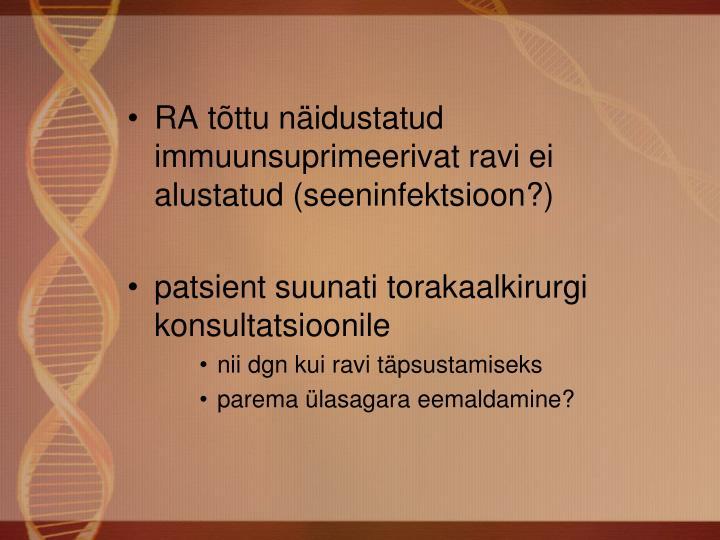 RA tõttu näidustatud immuunsuprimeerivat ravi ei alustatud (seeninfektsioon?)