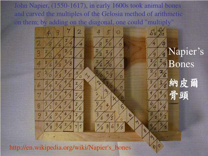 """John Napier, (1550-1617), in early 1600s took animal bones and carved the multiples of the Gelosia method of arithmetic on them; by adding on the diagonal, one could """"multiply"""""""