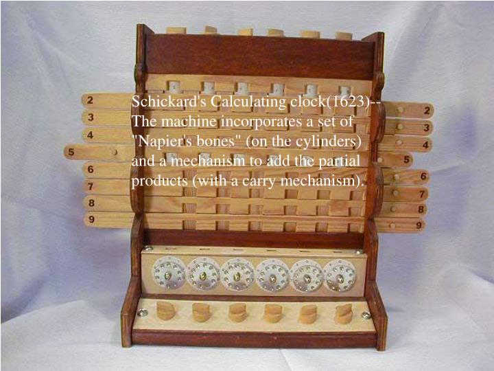 """Schickard's Calculating clock(1623)--The machine incorporates a set of """"Napier's bones"""" (on the cylinders) and a mechanism to add the partial products (with a carry mechanism)."""