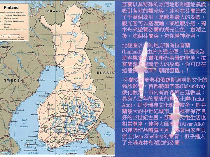 芬蘭以其特殊的冰河地形和極地氣候,吸引各地的觀光客。冰河在芬蘭造成了千萬個湖泊,是歐洲最大的湖區,觀光客可以搭渡輪,或租艘小船、獨木舟來遊覽芬蘭的湖光山色。遊湖之後,洗個芬蘭浴,包你精神舒爽。
