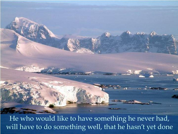 He who would like to have something he never had,