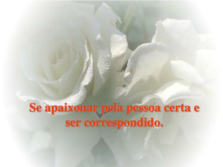 Se apaixonar pela pessoa certa e ser correspondido.