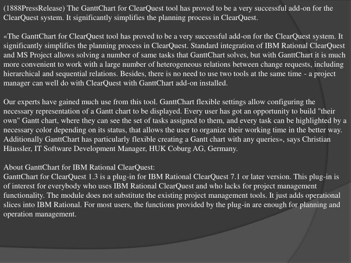(1888PressRelease) The GanttChart for ClearQuest tool has proved to be a very successful add-on for the ClearQuest system. It significantly simplifies the planning process in ClearQuest.
