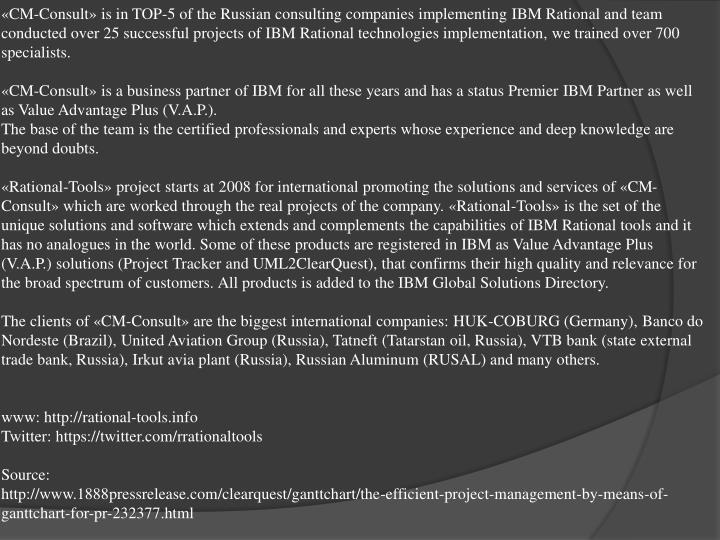 «CM-Consult» is in TOP-5 of the Russian consulting companies implementing IBM Rational and team conducted over 25 successful projects of IBM Rational technologies implementation, we trained over 700 specialists.