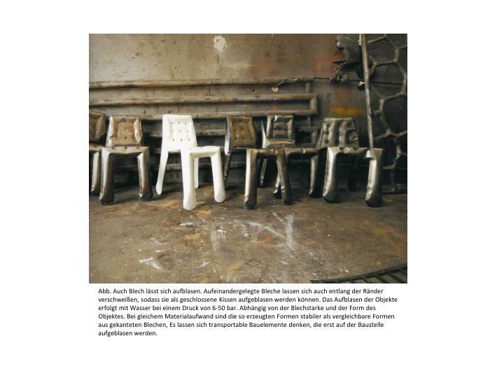 Abb. Auch Blech lässt sich aufblasen. Aufeinandergelegte Bleche lassen sich auch entlang der Ränder verschweißen, sodass sie als geschlossene Kissen aufgeblasen werden können. Das Aufblasen der Objekte erfolgt mit Wasser bei einem Druck von 6-50 bar. Abhängig von der Blechstarke und der Form des Objektes. Bei gleichem Materialaufwand sind die so erzeugten Formen stabiler als vergleichbare Formen aus gekanteten Blechen, Es lassen sich transportable Bauelemente denken, die erst auf der Baustelle aufgeblasen werden.