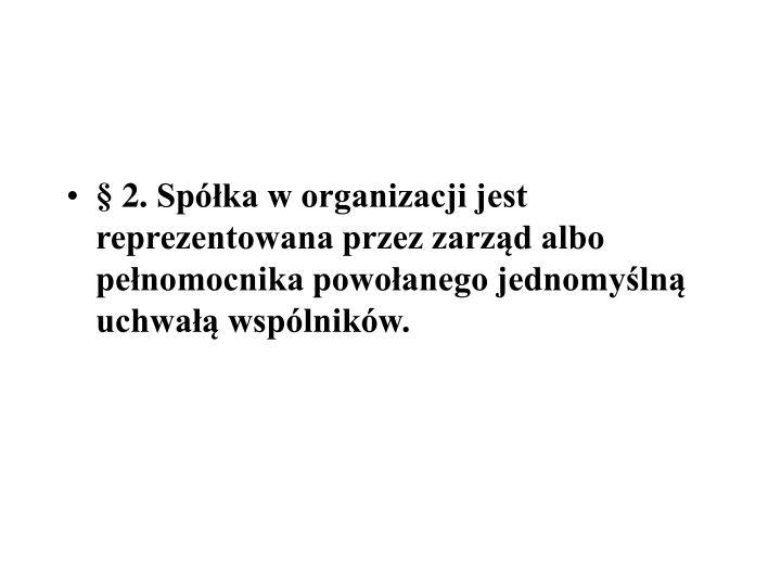 2.Spka w organizacji jest reprezentowana przez zarzd albo penomocnika powoanego jednomyln uchwa wsplnikw.