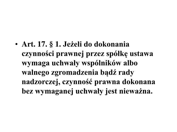 Art.17.1.Jeeli do dokonania czynnoci prawnej przez spk ustawa wymaga uchway wsplnikw albo walnego zgromadzenia bd rady nadzorczej, czynno prawna dokonana bez wymaganej uchway jest niewana.