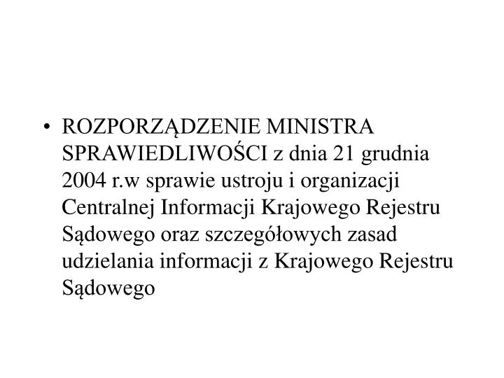 ROZPORZDZENIE MINISTRA SPRAWIEDLIWOCI z dnia 21 grudnia 2004 r.w sprawie ustroju i organizacji Centralnej Informacji Krajowego Rejestru Sdowego oraz szczegowych zasad udzielania informacji z Krajowego Rejestru Sdowego