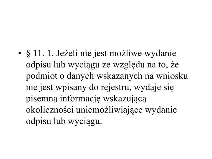 §11.1.Jeżeli nie jest możliwe wydanie odpisu lub wyciągu ze względu na to, że podmiot o danych wskazanych na wniosku nie jest wpisany do rejestru, wydaje się pisemną informację wskazującą okoliczności uniemożliwiające wydanie odpisu lub wyciągu.