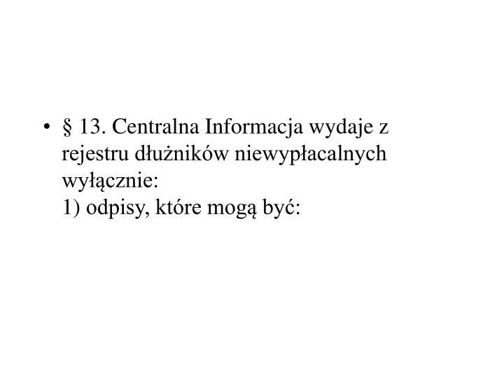 §13.Centralna Informacja wydaje z rejestru dłużników niewypłacalnych wyłącznie: