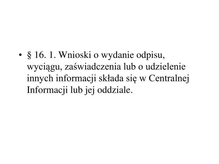 §16.1.Wnioski o wydanie odpisu, wyciągu, zaświadczenia lub o udzielenie innych informacji składa się w Centralnej Informacji lub jej oddziale.