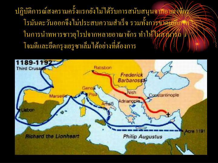 ปฏิบัติการณ์สงครามครั้งแรกยังไม่ได้รับการสนับสนุนจากอาณาจักรโรมันตะวันออกจึงไม่ประสบความสำเร็จ รวมทั้งการขาดเอกภาพในการนำทหารชาวยุโรปจากหลายอาณาจักร ทำให้ไม่สามารถโจมตีและยึดกรุงเยรูซาเล็มได้อย่างที่ต้องการ