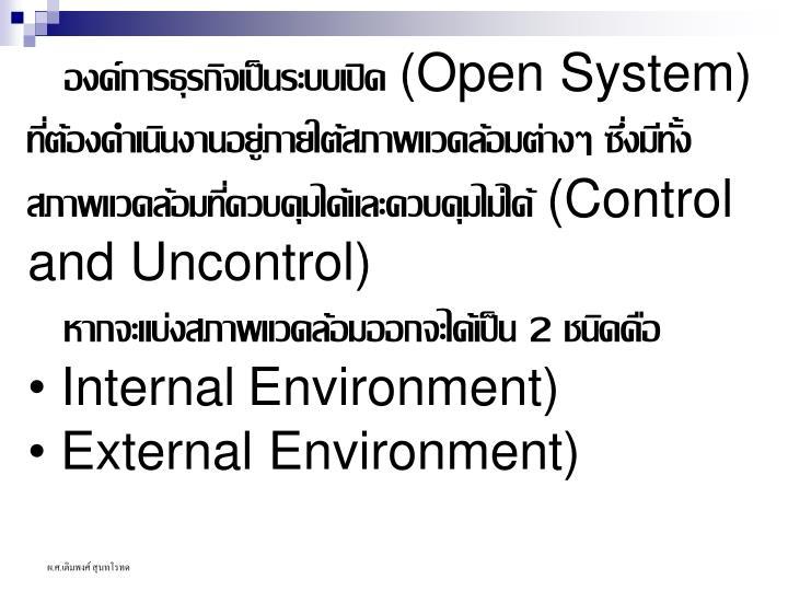 องค์การธุรกิจเป็นระบบเปิด (Open System) ที่ต้องดำเนินงานอยู่ภายใต้สภาพแวดล้อมต่างๆ ซึ่งมีทั้งสภาพแวดล้อมที่ควบคุมได้และควบคุมไม่ได้ (Control and Uncontrol)