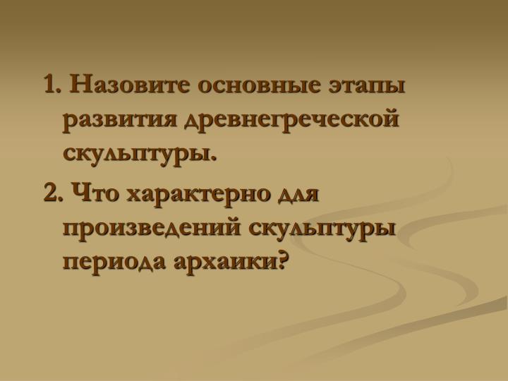 1. Назовите основные этапы развития древнегреческой скульптуры.