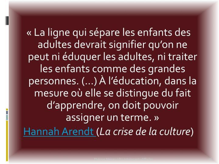 «La ligne qui sépare les enfants des adultes devrait signifier qu'on ne peut ni éduquer les adultes, ni traiter les enfants comme des grandes personnes. (…) À l'éducation, dans la mesure où elle se distingue du fait d'apprendre, on doit pouvoir assigner un terme.»