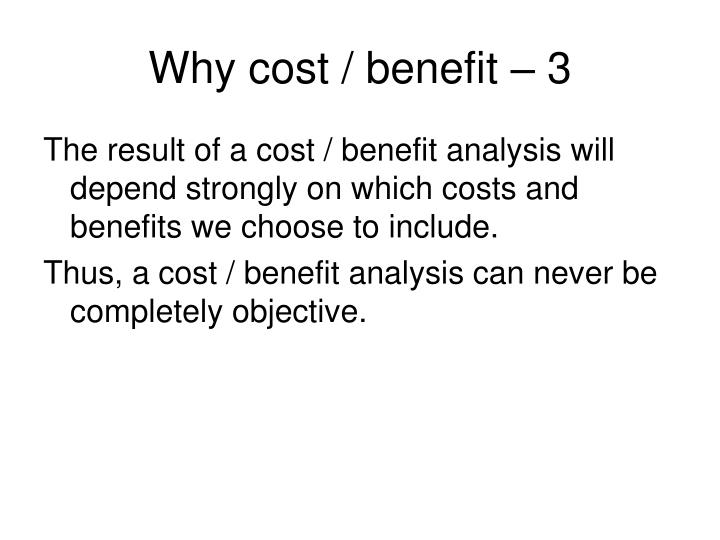 Why cost / benefit – 3