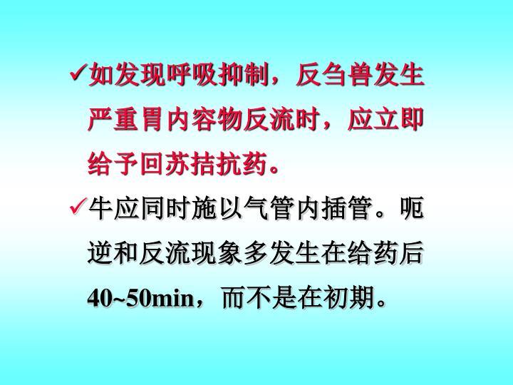 如发现呼吸抑制,反刍兽发生严重胃内容物反流时,应立即给予回苏拮抗药。