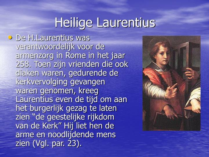 """De H.Laurentius was verantwoordelijk voor de armenzorg in Rome in het jaar 258. Toen zijn vrienden die ook diaken waren, gedurende de kerkvervolging gevangen waren genomen, kreeg Laurentius even de tijd om aan het burgerlijk gezag te laten zien """"de geestelijke rijkdom van de Kerk"""" Hij liet hen de arme en noodlijdende mens zien (Vgl. par. 23)."""