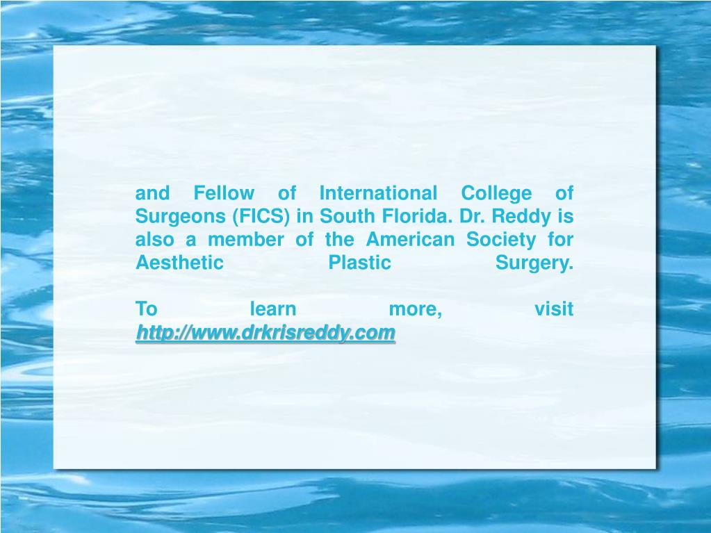 and Fellow of International College of Surgeons (FICS) in South Florida. Dr. Reddy is also a member of the American Society for Aesthetic Plastic Surgery.