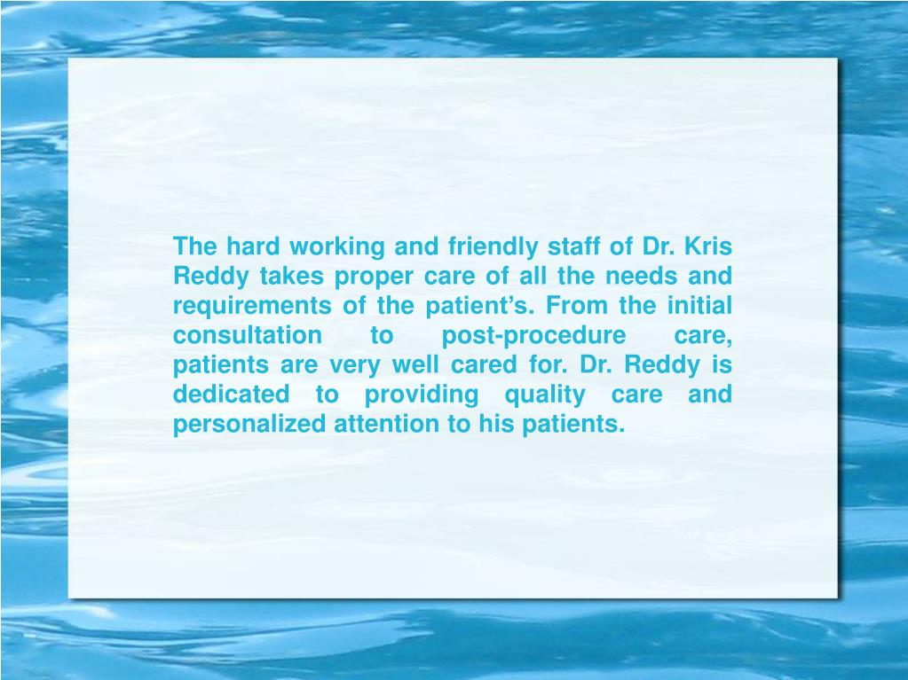 The hard working and friendly staff of Dr. Kris Reddy takes proper care of all the needs and requirements of the patient's. From the initial consultation to post-procedure care, patientsare very well cared for. Dr. Reddy is dedicated to providing quality care and personalized attention to his patients.