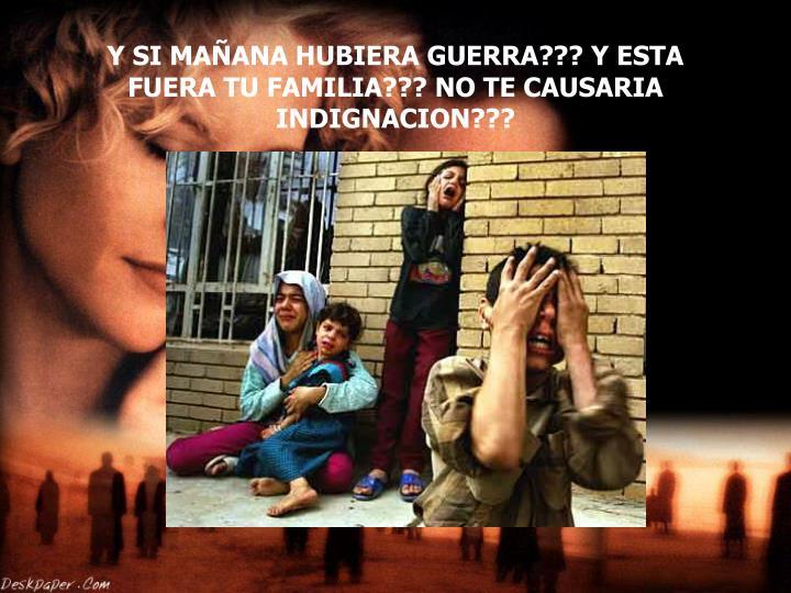 Y SI MAÑANA HUBIERA GUERRA??? Y ESTA FUERA TU FAMILIA??? NO TE CAUSARIA INDIGNACION???