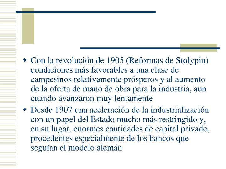 Con la revolución de 1905 (Reformas de Stolypin) condiciones más favorables a una clase de campesinos relativamente prósperos y al aumento de la oferta de mano de obra para la industria, aun cuando avanzaron muy lentamente