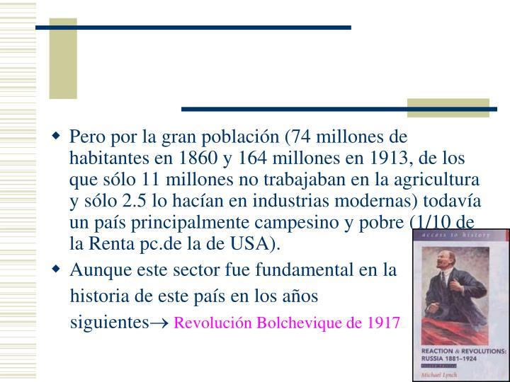 Pero por la gran población (74 millones de habitantes en 1860 y 164 millones en 1913, de los que sólo 11 millones no trabajaban en la agricultura y sólo 2.5 lo hacían en industrias modernas) todavía un país principalmente campesino y pobre (1/10 de la Renta pc.de la de USA).