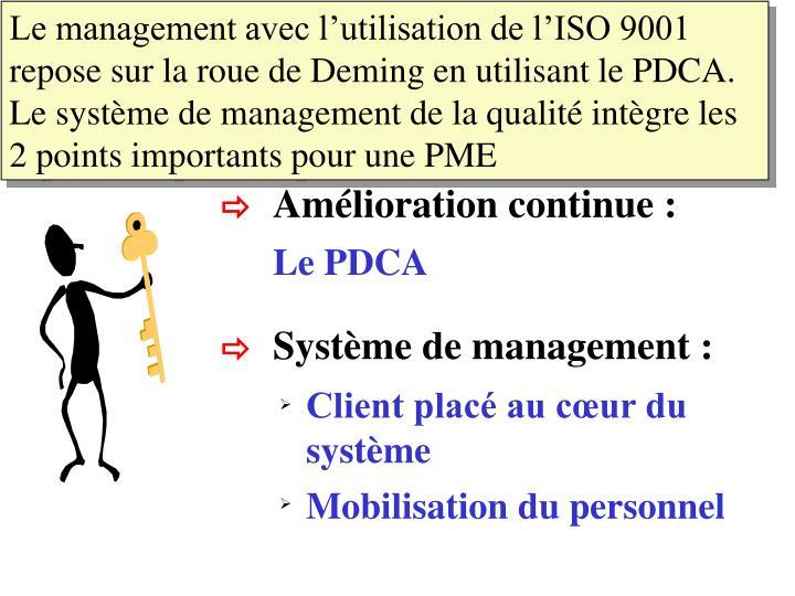 Le management avec l'utilisation de l'ISO 9001 repose sur la roue de Deming en utilisant le PDCA. Le système de management de la qualité intègre les 2 points importants pour une PME