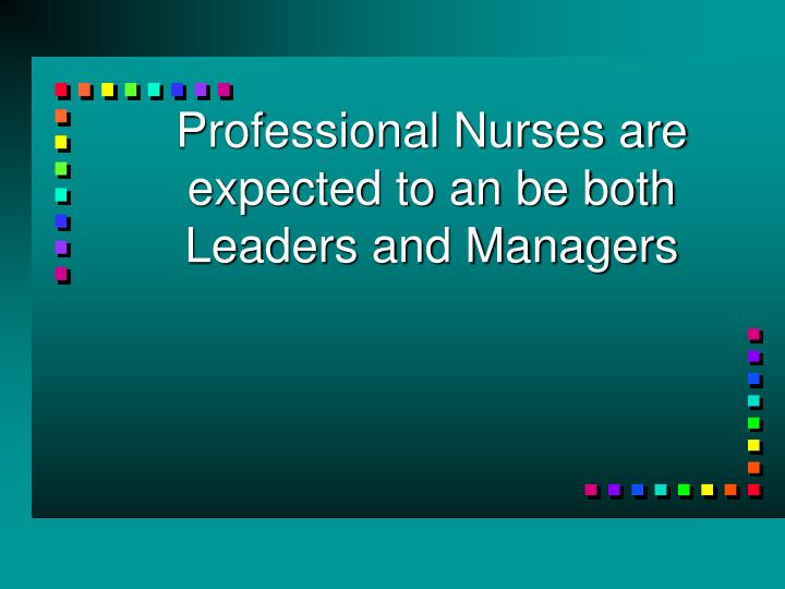 Professional Nurses are expected to an be both Leaders and Managers