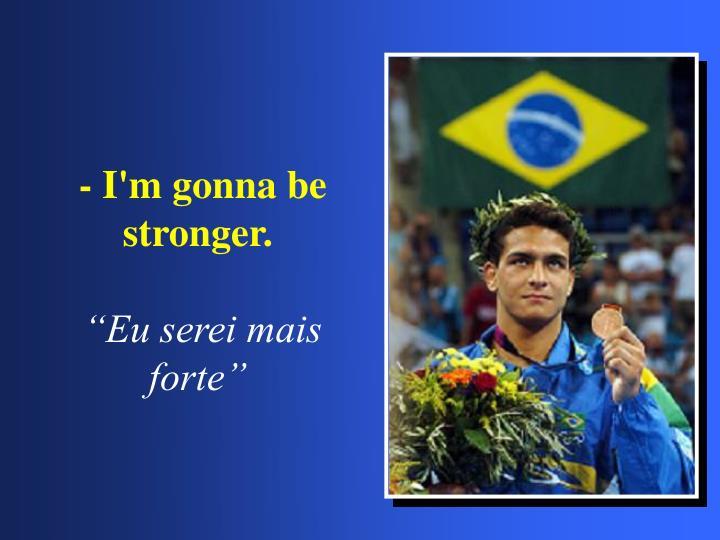 - I'm gonna be stronger.