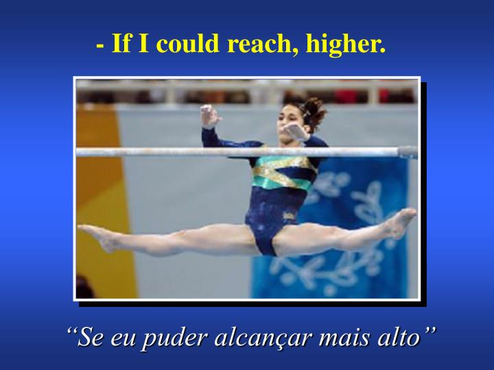 - If I could reach, higher.