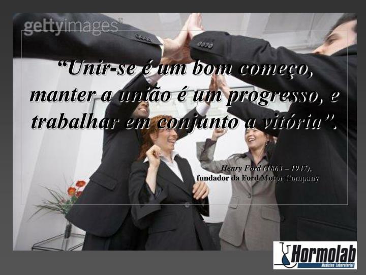 """""""Unir-se é um bom começo, manter a união é um progresso, e trabalhar em conjunto a vitória""""."""