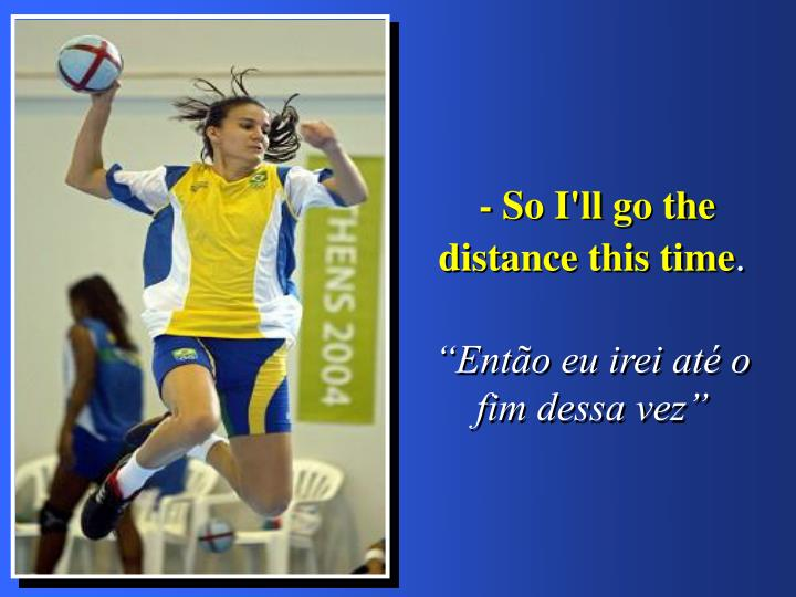 - So I'll go the distance this time