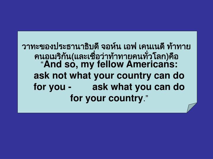 วาทะของประธานาธิบดี จอห์น เอฟ เคนเนดี ท้าทาย    คนอเมริกัน(และเชื่อว่าท้าทายคนทั่วโลก)คือ