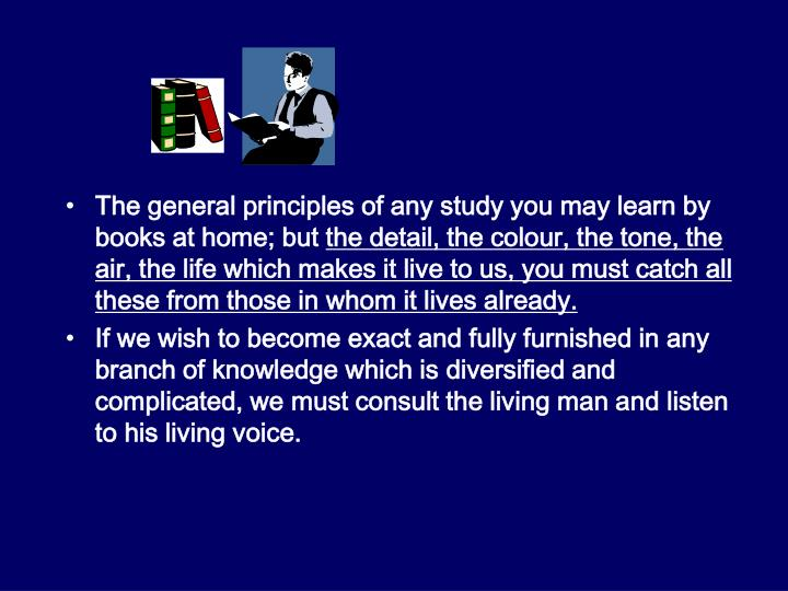 The general principles of any study you may learn by books at home; but