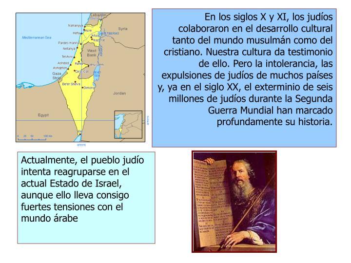 En los siglos X y XI, los judíos colaboraron en el desarrollo cultural tanto del mundo musulmán como del cristiano. Nuestra cultura da testimonio de ello. Pero la intolerancia, las expulsiones de judíos de muchos países y, ya en el siglo XX, el exterminio de seis millones de judíos durante la Segunda Guerra Mundial han marcado profundamente su historia.