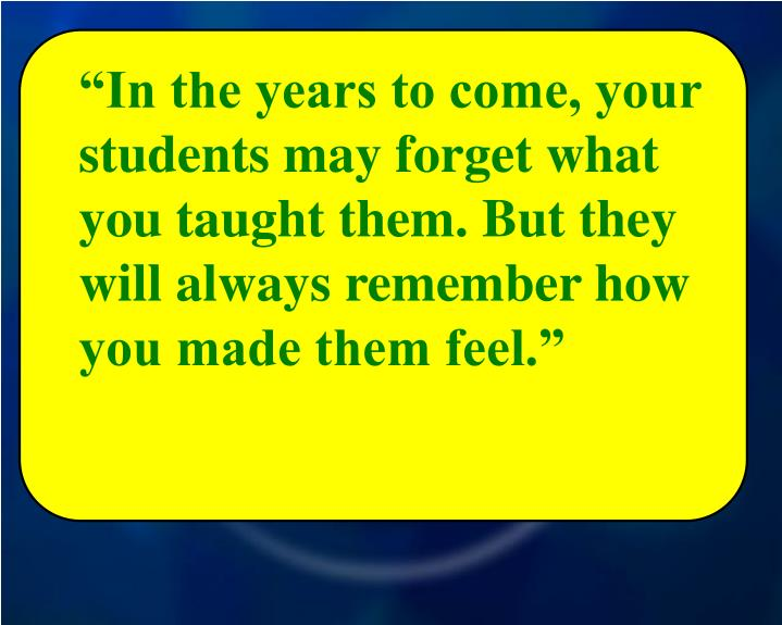 """In the years to come, your students may forget what you taught them. But they will always remember how you made them feel."""
