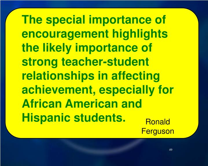 The special importance of encouragement highlights the likely importance of strong teacher-student relationships in affecting achievement, especially for African American and Hispanic students.