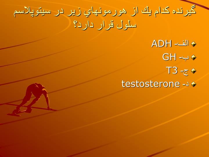 گيرنده كدام يك از هورمونهاي زير در سيتوپلاسم سلول قرار دارد؟