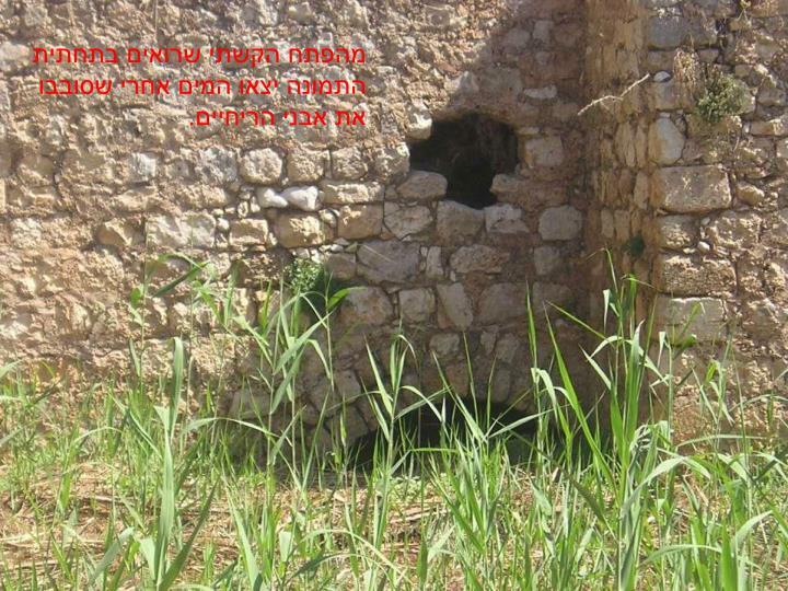 מהפתח הקשתי שרואים בתחתית התמונה יצאו המים אחרי שסובבו את אבני הריחיים.