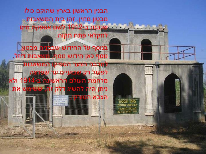 הבנין הראשון בארץ שהוקם כולו מבטון מזוין. זהו בית המשאבות שנבנה ב-1912 לשם אספקת מים לחקלאי פתח תקוה.