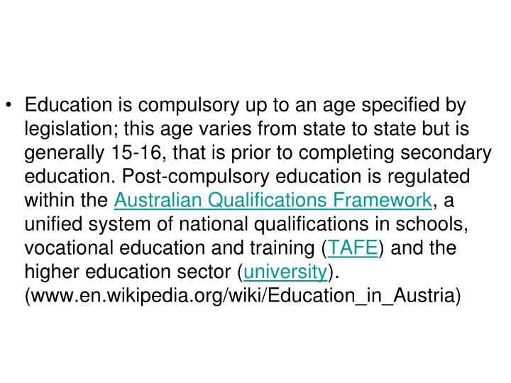 Education is compulsory up to an age specified by legislation; this age varies from state to state but is generally 15-16, that is prior to completing secondary education. Post-compulsory education is regulated within the