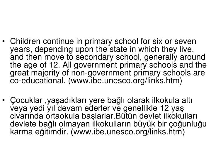 Children continue in primary school for six or seven years, depending upon the state in which they live, and then move to secondary school, generally around the age of 12. All government primary schools and the great majority of non-government primary schools are co-educational.