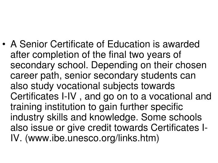 A Senior Certificate of Education is awarded after completion of the final two years of secondary school. Depending on their chosen career path, senior secondary students can also study vocational subjects towards Certificates I-IV
