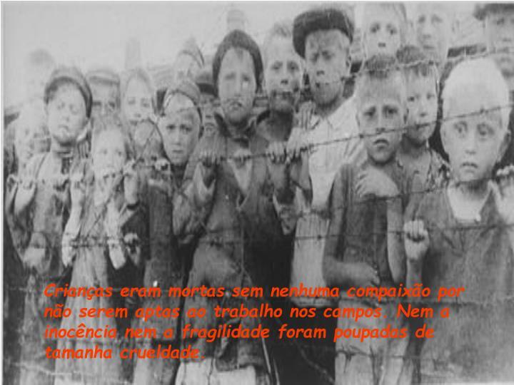 Crianças eram mortas sem nenhuma compaixão por não serem aptas ao trabalho nos campos. Nem a inocência nem a fragilidade foram poupadas de tamanha crueldade.