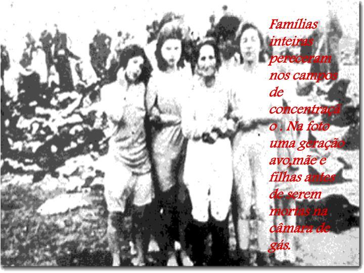Famílias inteiras pereceram nos campos de concentração . Na foto uma geração avo,mãe e filhas antes de serem mortas na câmara de gás.